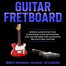 Guitar Fretboard: Simple and Effective Strategies for Optimizing the Fretboard for Acoustic or Electric Guitar