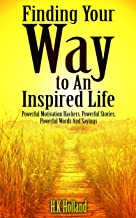 Finding Your Way to An Inspired Life.: Powerful Motivation Hackers, Powerful Stories, Powerful Words And Sayings.