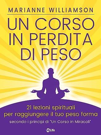 Un Corso in Perdita di Peso: 21 lezioni spirituali per raggiungere il tuo peso ideale secondo i principi di Un Corso in Miracoli