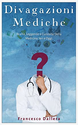 Divagazioni Mediche: Realtà, Leggende e Curiosità Della Medicina Ieri e Oggi