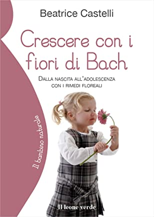 Crescere con i fiori di Bach: Dalla nascita all'adolescenza con i rimedi floreali (Il bambino naturale)