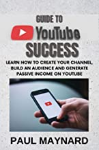 GUIDE TO YOUTUBE SUCCESS: Learn How to Create your Channel, build an Audience and Generate Passive Income on Youtube
