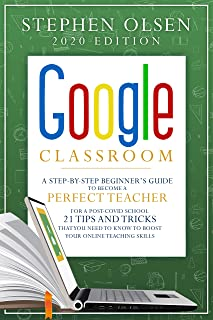 Google Classroom 2020: A Step-By-Step Beginner 's Guide to Become A Perfect Teacher for a Post-Covid School . 21 Tips and ...