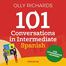 101 Conversations in Intermediate Spanish: Short Natural Dialogues to Improve Your Spoken Spanish from Home
