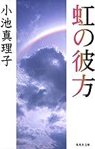表紙: 虹の彼方 (集英社文庫) | 小池真理子
