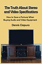 The Truth About Stereo and Video Specifications: How to Save a Fortune When Buying Audio and Video Equipment