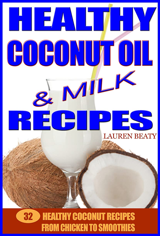 用心深い歯活発Healthy Coconut Oil & Milk Recipes: 32 Healthy Coconut Recipes From Chicken to Smoothies (English Edition)