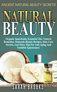Natural Beauty: Ancient Natural Beauty Secrets! - Organic Superfoods, Essential Oils, Natural Remedies, Homeade Beauty Rec...
