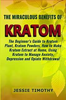 The Miraculous Benefits of  KRATOM: The Beginner's Guide to Kratom Plant, Kratom Powders, How to Make Kratom Extract at Home, Using Kratom to Manage Anxiety, Depression and Opiate Withdrawal