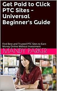 Get Paid to Click PTC Sites - Universal Beginner's Guide: Find Best and Trusted Ways to Earn Legitimate Money Online Without Investment