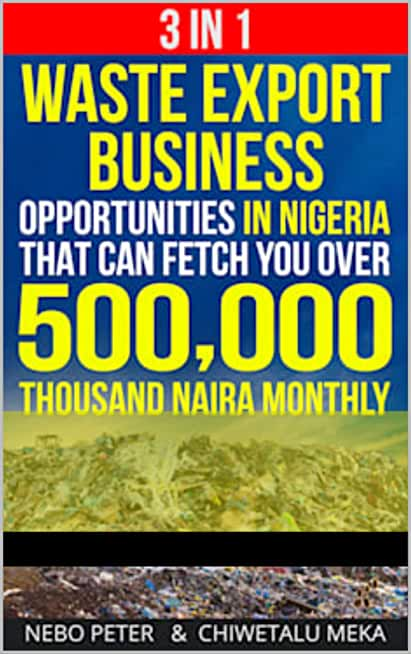 3 in 1 Waste Export Business Opportunities In Nigeria That Can Fetch You Over 500,000 Thousand Naira Monthly (English Edition)