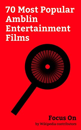 Focus On: 70 Most Popular Amblin Entertainment Films: A Dog's Purpose (film), Schindler's List, Jurassic World, Saving Private Ryan, Transformers: Age ... Back to the Future, etc. (English Edition)