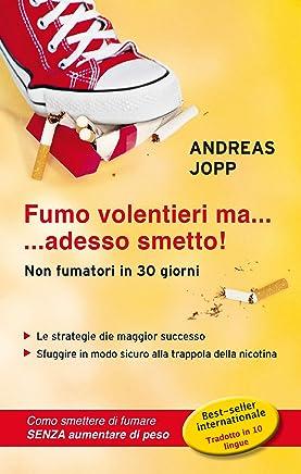 FUMO VOLENTIERI MA….. ADESSO SMETTO: Le strategie di maggior successo. Sfuggire in modo sicuro alla trappola della nicotina. Come smettere di fumare senza aumentare di peso.