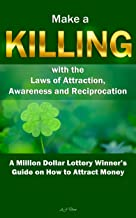 Make a Killing with the Laws of Attraction, Awareness and Reciprocation: A Million Dollar Lottery Winner's Guide on How to Attract Money