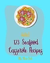 Hello! 123 Seafood Casserole Recipes: Best Seafood Casserole Cookbook Ever For Beginners [Oyster Recipes, Baked Salmon Recipe, Shrimp Salad Recipe, Crab ... Recipes, Veggie Noodle Cookbook] [Book 1]
