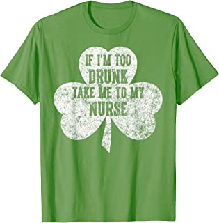 Saint Patricks Day Gift If I'm Too Drunk Take Me To My Nurse T-Shirt