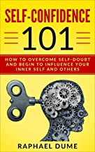 SELF-CONFIDENCE 101: HOW TO OVERCOME SELF-DOUBT AND BEGIN TO INFLUENCE YOUR INNER SELF AND OTHERS