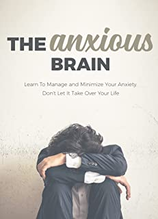 THE ANXIOUS BRAIN. LEARN TO MANAGE AND MINIMIZE YOUR ANXIETY. DON´T LET IT TAKE OVER YOUR LIFE: A beginner's guide to lear...