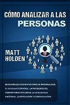 Cómo analizar a las personas: Descubra los diferentes tipos de personalidad, el lenguaje corporal, la psicología del comportamiento humano, la inteligencia emocional, la persuasión y la manipulación