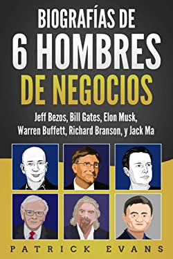 Biografías de 6 Hombres de Negocios: Jeff Bezos, Bill Gates, Elon Musk, Warren Buffett, Richard Branson, and Jack Ma (Spanish Edition)