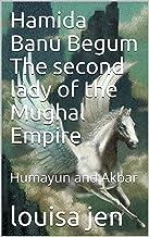 Hamida Banu Begum The second lady of the Mughal Empire: Humayun and Akbar