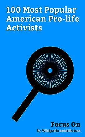 Focus On: 100 Most Popular American Pro-life Activists: Mike Pence, Alex Jones, Dick DeVos, Kate Mulgrew, Andrew Puzder, Ron Paul, Mike Huckabee, Eunice ... Andrew Napolitano, Rick Santorum, etc.