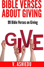 Bible Verses About Giving: 99 Bible Verses On Giving (Bible Verses, Giving To God, Giving and Tithing, God and Money, Bible Verses By Topic, Bible Verses For Every Occasion)