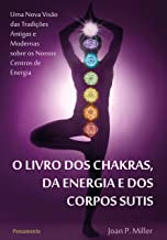 O Livro dos Chakras da Energia e dos Corpos Sutis: Uma nova visão das tradições antigas e modernas sobre os nossos centros de energia. (Portuguese Edition)