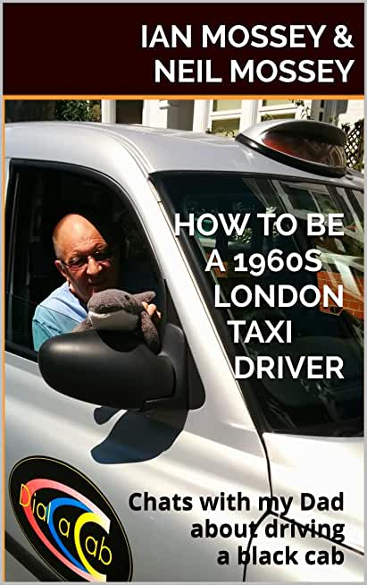 HOW TO BE A 1960S LONDON TAXI DRIVER: Chats with my Dad about doing The Knowledge and driving a black cab (English Edition)