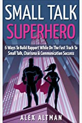 Small Talk Superhero: 6 Ways To Build Rapport, Develop Communication Skills, Charisma & Learn How To Talk To Anyone (Relationship and Dating Advice for Men Book 5) Kindle Edition