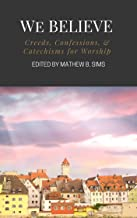 We Believe: Creeds, Confessions, & Catechisms for Worship
