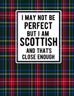 I May Not Be Perfect But I Am Scottish And That's Close Enough: Funny Scottish Notebook Tartan Plaid Cover 100 Pages 8.5 x...