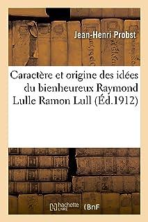 Caractere et origine des idees du bienheureux Raymond Lulle Ramon Lull