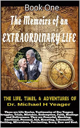 The Life, Times, & Adventures of Dr. Michael H  Yeager: The Memoirs of an EXTRAORDINARY LIFE   - Book One (The Memoirs of Doc Yeager 1) (English Edition)