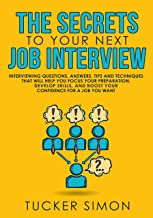 The Secrets to Your Next Job Interview: Interviewing Questions, Answers, Tips and Techniques That Will Help You Focus Your Preparation, Develop Skills, and Boost Your Confidence For A Job You Want.