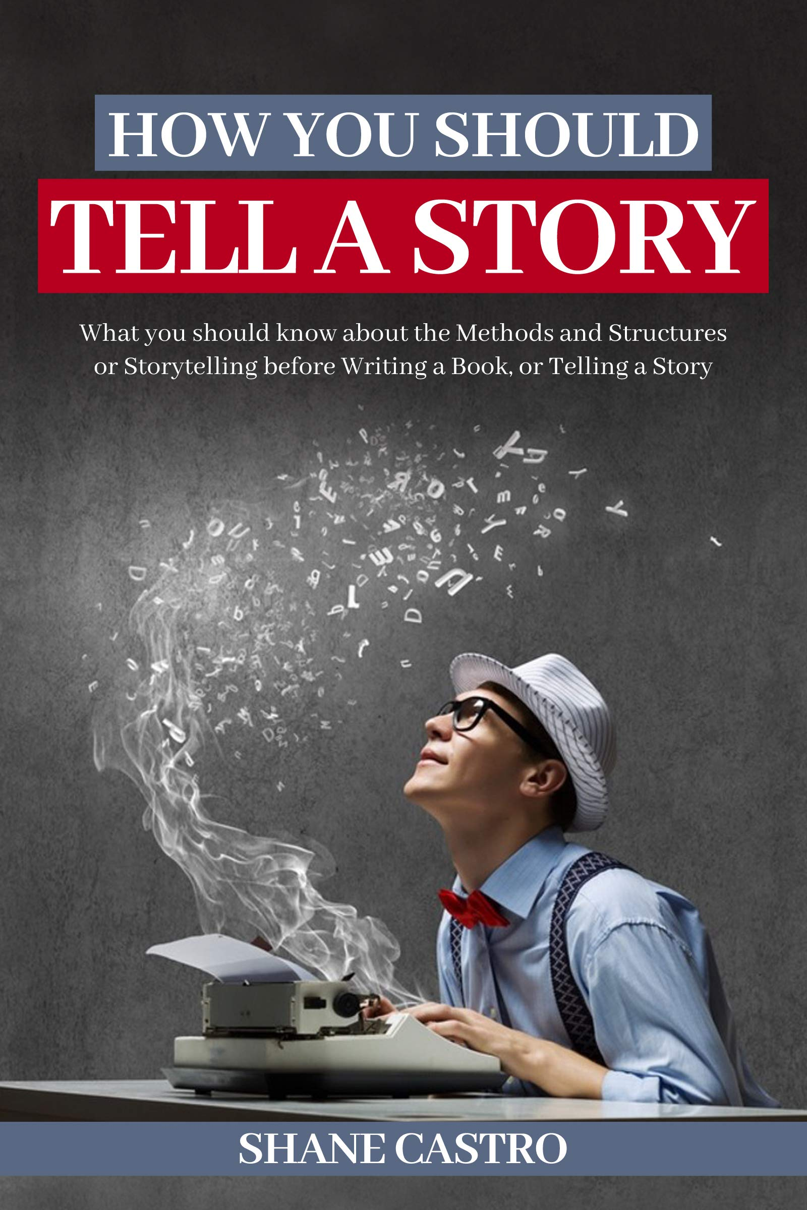 How You Should Tell a Story: What you should know about the Methods and Structures of Storytelling before Writing a Book, or Telling a Story