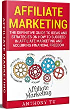 Affiliate Marketing: The Definitive Guide to Ideas and Strategies on how to Succeed in Affiliate Marketing and Acquiring Financial Freedom (How to Make ... Marketing, Affiliate Marketing, Marketing)