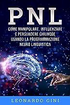 PNL: Come manipolare, influenzare e persuadere chiunque usando la ...