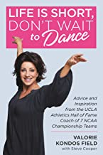 Life Is Short, Don't Wait to Dance: Advice and Inspiration from the UCLA Athletics Hall of Fame Coach of 7 NCAA Championship Teams