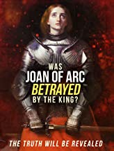 Was Joan of Arc Betrayed By the King?