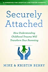 Securely Attached: How Understanding Childhood Trauma Will Transform Your Parenting- A Handbook for Adoptive and Foster Parents Kindle Edition