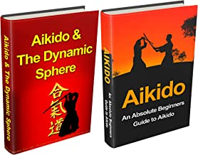 Aikido: Aikido for Beginners + Aikido & the Dynamic Sphere Box Set #1 (Aikido, Aikido Techniques, Aikido Exercises, Aikido way of Harmony, Aikido and the ... Sphere, Martial Arts) (English Edition)
