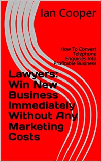 Lawyers: Win New Business Immediately Without Any Marketing Costs: How To Convert Telephone Enquiries Into Profitable Business (Lawyers Business Success Book 1) (English Edition)