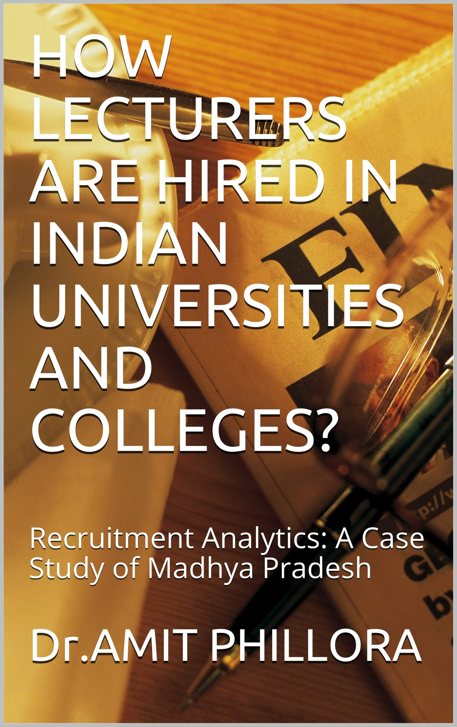 HOW LECTURERS ARE HIRED IN INDIAN UNIVERSITIES AND COLLEGES?: Recruitment Analytics: A Case Study of Madhya Pradesh