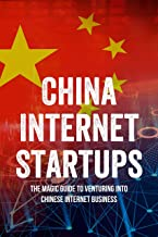 China Internet Startups: The Magic Guide To Venturing Into Chinese Internet Business: Chinese Tech Startup Advice (English...