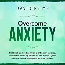 Overcome Anxiety: The Ultimate Guide to Stop Anxiety Disorder, Worry and Stress, Eliminate Fear and Finally End Panic Attacks Through Cognitive Behavioral Therapy Techniques for Retraining Your Brain.