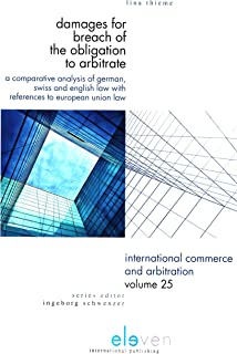 Damages for Breach of the Obligation to Arbitrate: A Comparative Analysis of German, Swiss and English Law with References to European Union Law (International Commerce and Arbitration)
