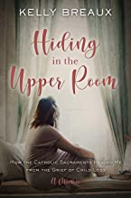 Hiding in the Upper Room: How the Catholic Sacraments Healed Me from Child Loss