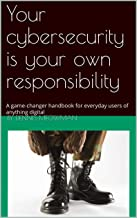 Your cybersecurity is your own responsibility: A game-changer handbook for everyday users of anything digital