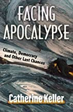Facing Apocalypse: Climate, Democracy and Other Last Chances: Climate, Democracy, and Other Last Chances